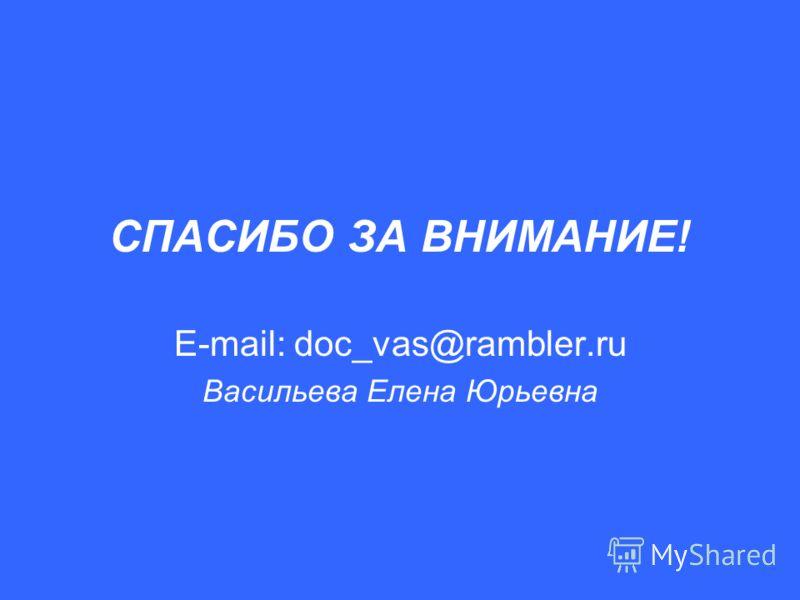 СПАСИБО ЗА ВНИМАНИЕ! E-mail: doc_vas@rambler.ru Васильева Елена Юрьевна