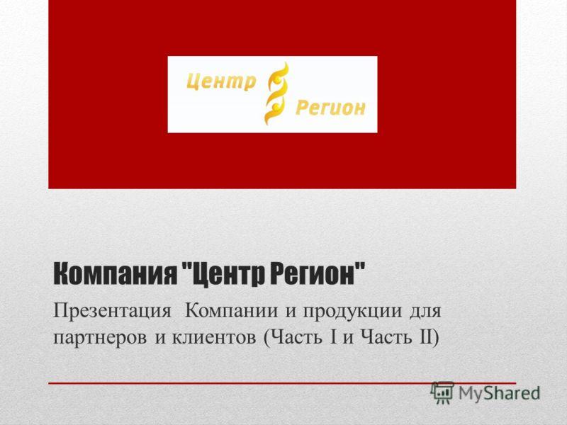 Компания Центр Регион Презентация Компании и продукции для партнеров и клиентов (Часть I и Часть II)