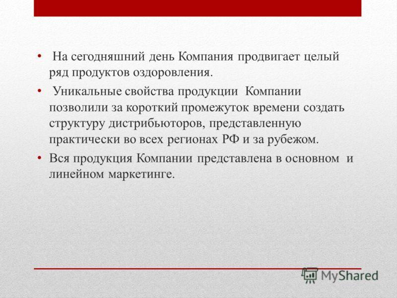 На сегодняшний день Компания продвигает целый ряд продуктов оздоровления. Уникальные свойства продукции Компании позволили за короткий промежуток времени создать структуру дистрибьюторов, представленную практически во всех регионах РФ и за рубежом. В