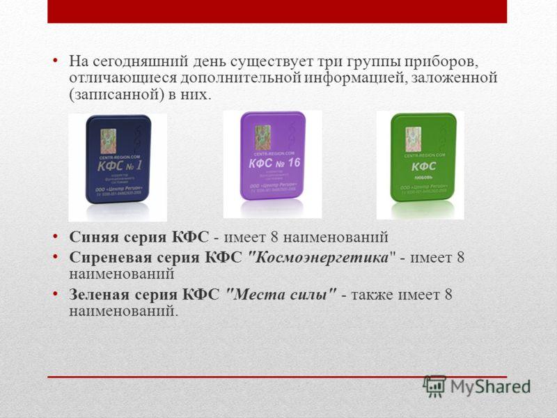 На сегодняшний день существует три группы приборов, отличающиеся дополнительной информацией, заложенной (записанной) в них. Синяя серия КФС - имеет 8 наименований Сиреневая серия КФС