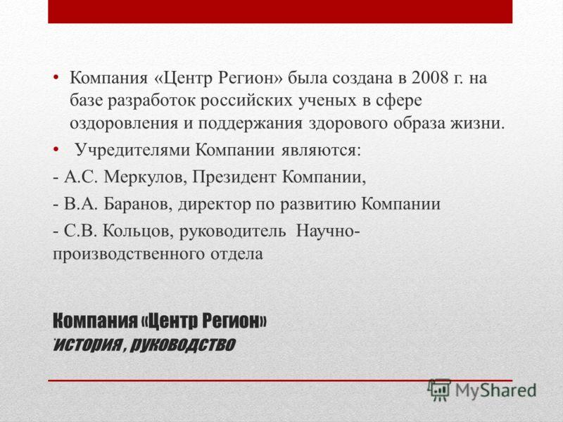 Компания «Центр Регион» история, руководство Компания «Центр Регион» была создана в 2008 г. на базе разработок российских ученых в сфере оздоровления и поддержания здорового образа жизни. Учредителями Компании являются: - А.С. Меркулов, Президент Ком