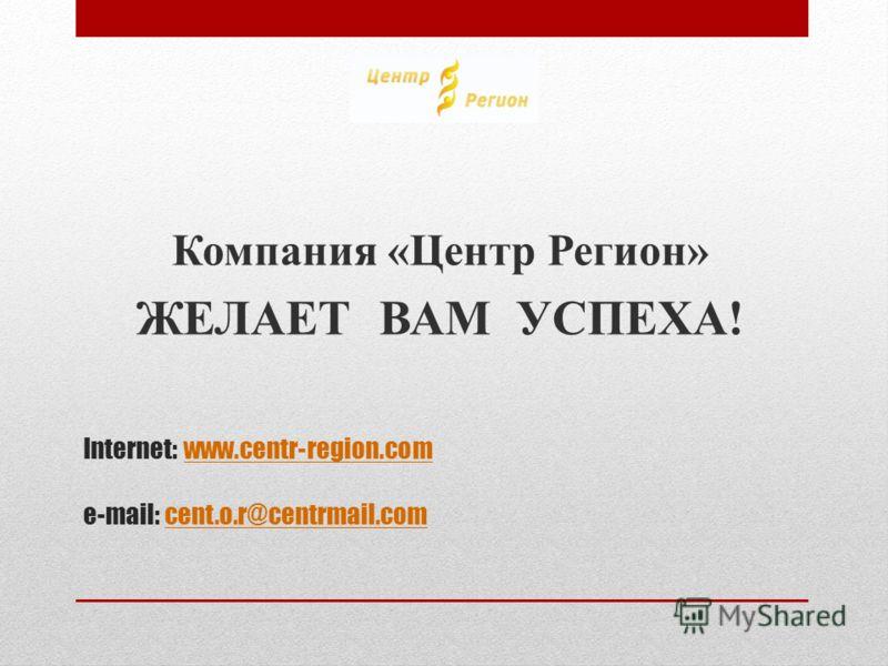 Internet: www.centr-region.com e-mail: cent.o.r@centrmail.comwww.centr-region.comcent.o.r@centrmail.com Компания «Центр Регион» ЖЕЛАЕТ ВАМ УСПЕХА!