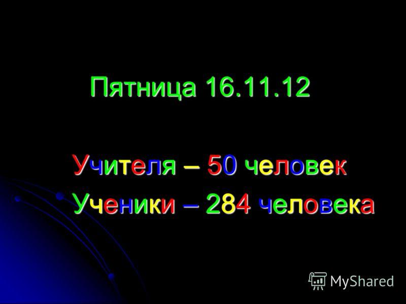 Пятница 16.11.12 Пятница 16.11.12 Учителя – 50 человек Учителя – 50 человек Ученики – 284 человека Ученики – 284 человека