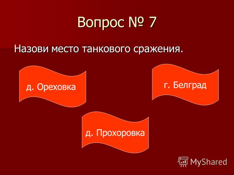 Вопрос 7 Назови место танкового сражения. д. Ореховка д. Прохоровка г. Белград