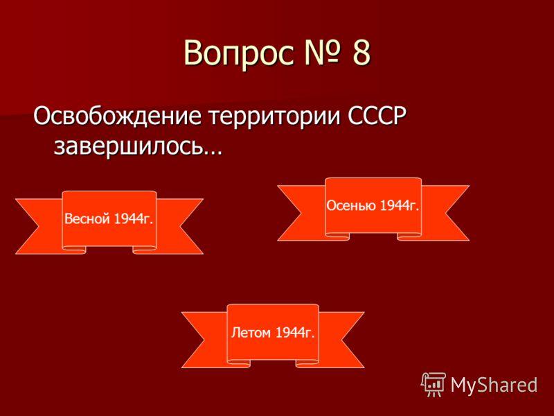 Вопрос 8 Освобождение территории СССР завершилось… Весной 1944г. Летом 1944г. Осенью 1944г.