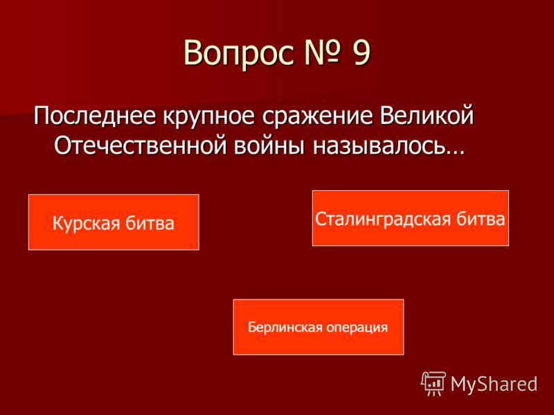 Вопрос 9 Последнее крупное сражение Великой Отечественной войны называлось… Курская битва Берлинская операция Сталинградская битва