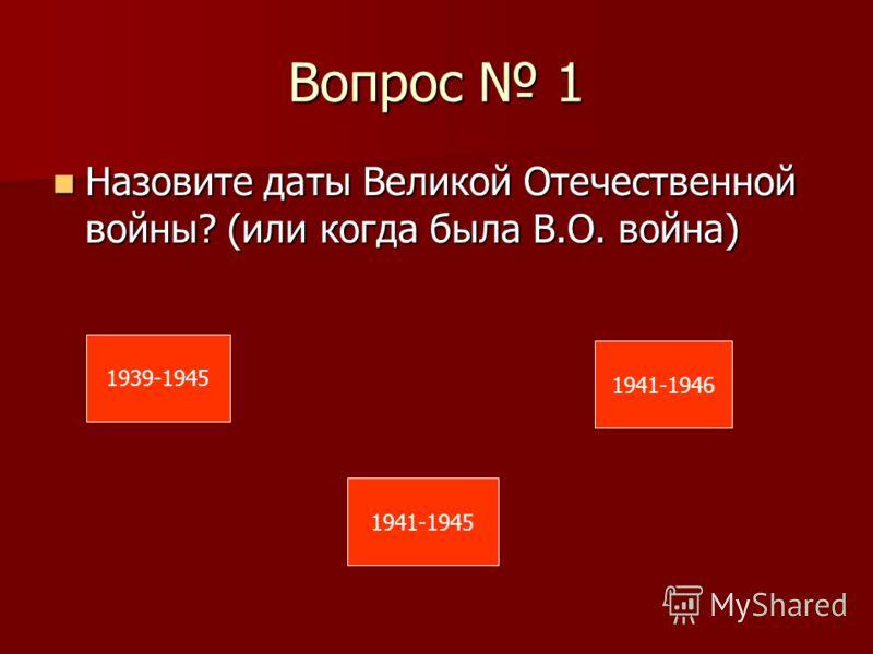 Вопрос 1 Назовите даты Великой Отечественной войны? (или когда была В.О. война) Назовите даты Великой Отечественной войны? (или когда была В.О. война) 1939-1945 1941-1945 1941-1946
