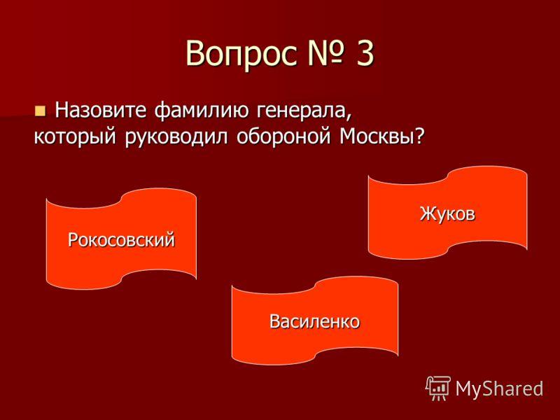 Вопрос 3 Назовите фамилию генерала, Назовите фамилию генерала, который руководил обороной Москвы? Рокосовский Василенко Жуков