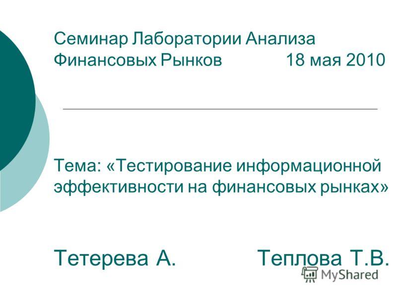 Семинар Лаборатории Анализа Финансовых Рынков 18 мая 2010 Тема: «Тестирование информационной эффективности на финансовых рынках» Тетерева А. Теплова Т.В.