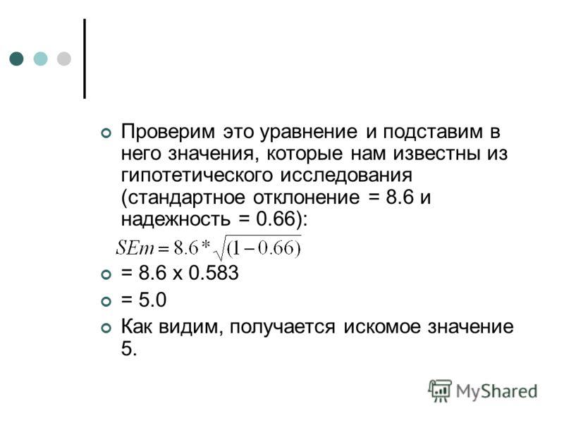 Проверим это уравнение и подставим в него значения, которые нам известны из гипотетического исследования (стандартное отклонение = 8.6 и надежность = 0.66): = 8.6 x 0.583 = 5.0 Как видим, получается искомое значение 5.