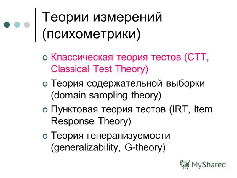 Теории измерений (психометрики) Классическая теория тестов (CTT, Classical Test Theory) Теория содержательной выборки (domain sampling theory) Пунктовая теория тестов (IRT, Item Response Theory) Теория генерализуемости (generalizability, G-theory)