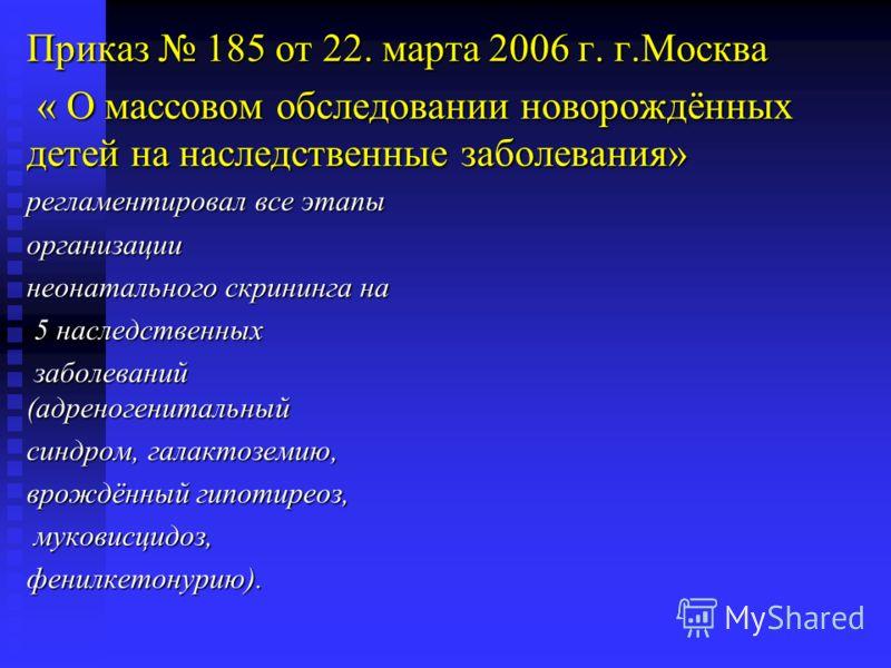 Приказ 185 от 22. марта 2006 г. г.Москва « О массовом обследовании новорождённых детей на наследственные заболевания» « О массовом обследовании новорождённых детей на наследственные заболевания» регламентировал все этапы организации неонатального скр
