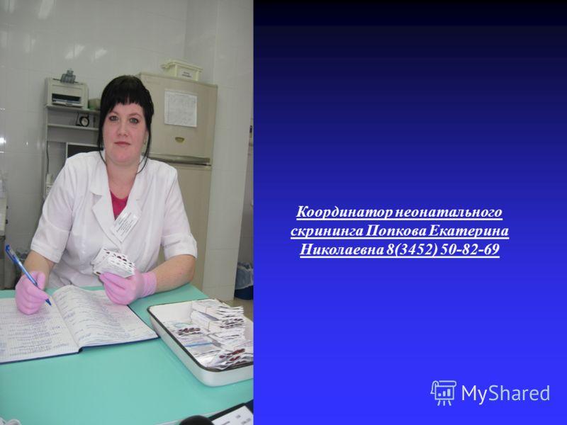 Координатор неонатального скрининга Попкова Екатерина Николаевна 8(3452) 50-82-69