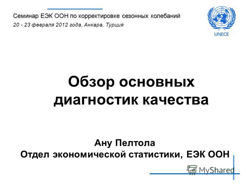 Обзор основных диагностик качества Ану Пелтола Отдел экономической статистики, ЕЭК ООН Семинар ЕЭК ООН по корректировке сезонных колебаний 20 - 23 февраля 2012 года, Анкара, Турция