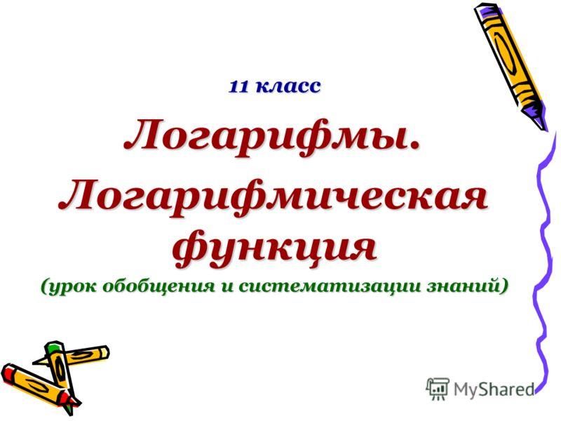 11 класс Логарифмы. Логарифмическая функция (урок обобщения и систематизации знаний)