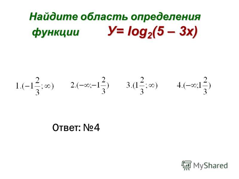 Найдите область определения функции У= log 2 (5 – 3x) Ответ: 4