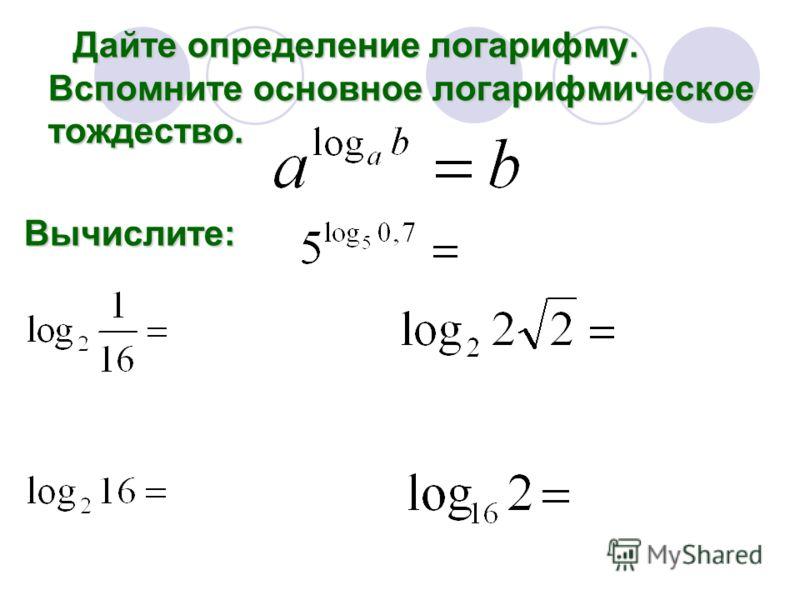Дайте определение логарифму. Вспомните основное логарифмическое тождество. Дайте определение логарифму. Вспомните основное логарифмическое тождество.Вычислите: