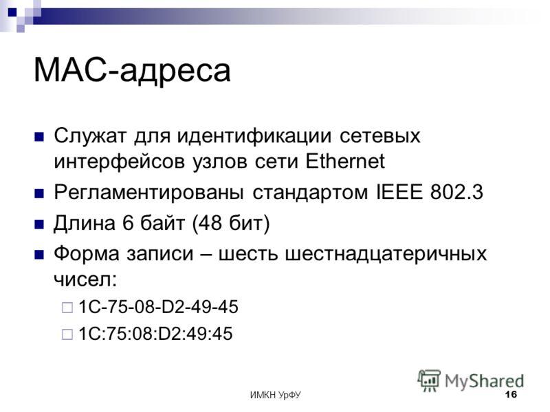 ИМКН УрФУ16 MAC-адреса Служат для идентификации сетевых интерфейсов узлов сети Ethernet Регламентированы стандартом IEEE 802.3 Длина 6 байт (48 бит) Форма записи – шесть шестнадцатеричных чисел: 1C-75-08-D2-49-45 1C:75:08:D2:49:45