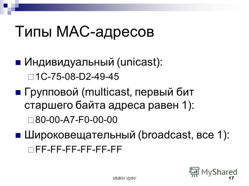 ИМКН УрФУ17 Типы MAC-адресов Индивидуальный (unicast): 1C-75-08-D2-49-45 Групповой (multicast, первый бит старшего байта адреса равен 1): 80-00-A7-F0-00-00 Широковещательный (broadcast, все 1): FF-FF-FF-FF-FF-FF