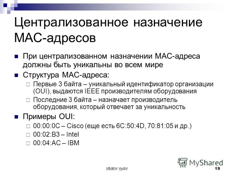 ИМКН УрФУ19 Централизованное назначение MAC-адресов При централизованном назначении MAC-адреса должны быть уникальны во всем мире Структура MAC-адреса: Первые 3 байта – уникальный идентификатор организации (OUI), выдаются IEEE производителям оборудов