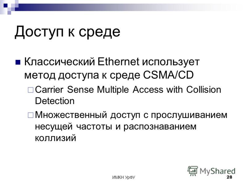 ИМКН УрФУ28 Доступ к среде Классический Ethernet использует метод доступа к среде CSMA/CD Carrier Sense Multiple Access with Collision Detection Множественный доступ с прослушиванием несущей частоты и распознаванием коллизий