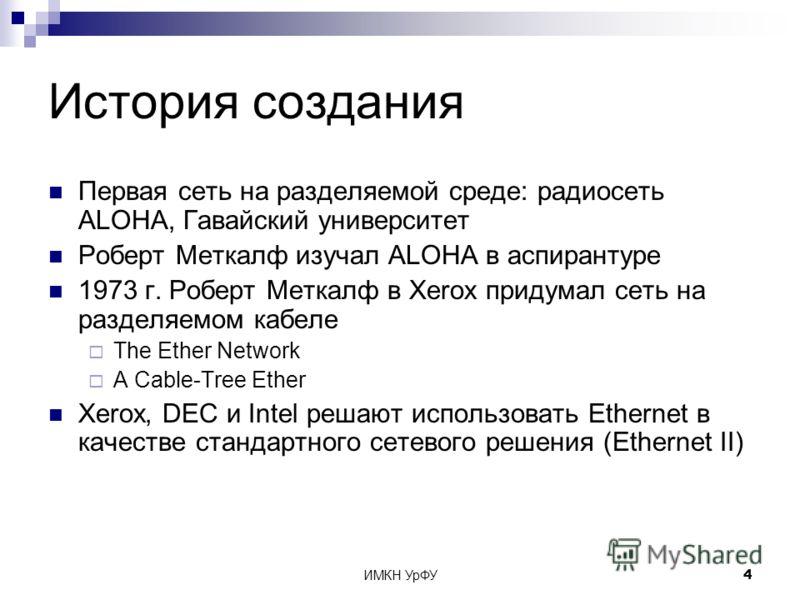 ИМКН УрФУ4 История создания Первая сеть на разделяемой среде: радиосеть ALOHA, Гавайский университет Роберт Меткалф изучал ALOHA в аспирантуре 1973 г. Роберт Меткалф в Xerox придумал сеть на разделяемом кабеле The Ether Network A Cable-Tree Ether Xer
