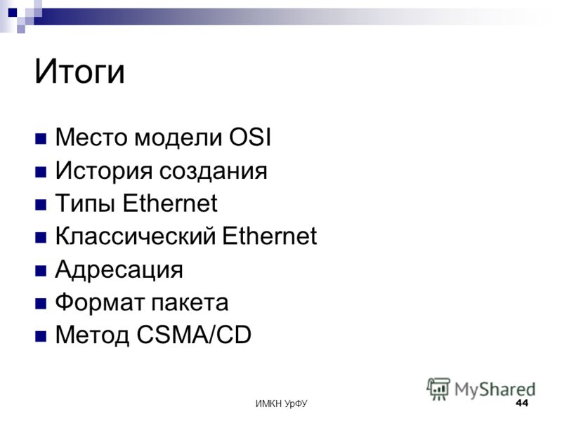 ИМКН УрФУ44 Итоги Место модели OSI История создания Типы Ethernet Классический Ethernet Адресация Формат пакета Метод CSMA/CD