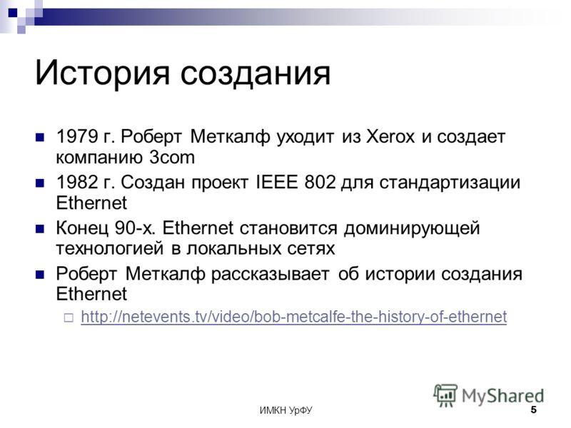 ИМКН УрФУ5 История создания 1979 г. Роберт Меткалф уходит из Xerox и создает компанию 3com 1982 г. Создан проект IEEE 802 для стандартизации Ethernet Конец 90-х. Ethernet становится доминирующей технологией в локальных сетях Роберт Меткалф рассказыва
