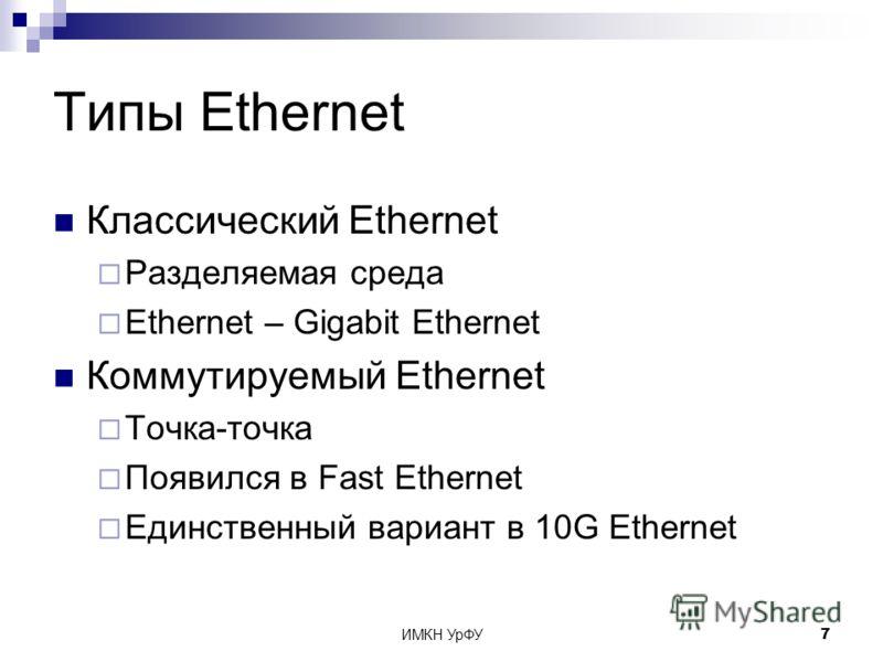 ИМКН УрФУ7 Типы Ethernet Классический Ethernet Разделяемая среда Ethernet – Gigabit Ethernet Коммутируемый Ethernet Точка-точка Появился в Fast Ethernet Единственный вариант в 10G Ethernet