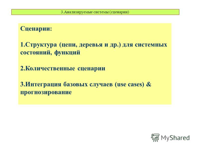 3.Анализируемые системы (сценарии) Сценарии: 1.Структура (цепи, деревья и др.) для системных состояний, функций 2.Количественные сценарии 3.Интеграция базовых случаев (use cases) & прогнозирование