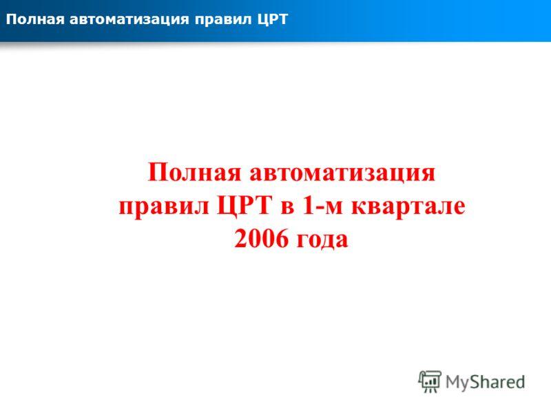 Полная автоматизация правил ЦРТ Полная автоматизация правил ЦРТ в 1-м квартале 2006 года
