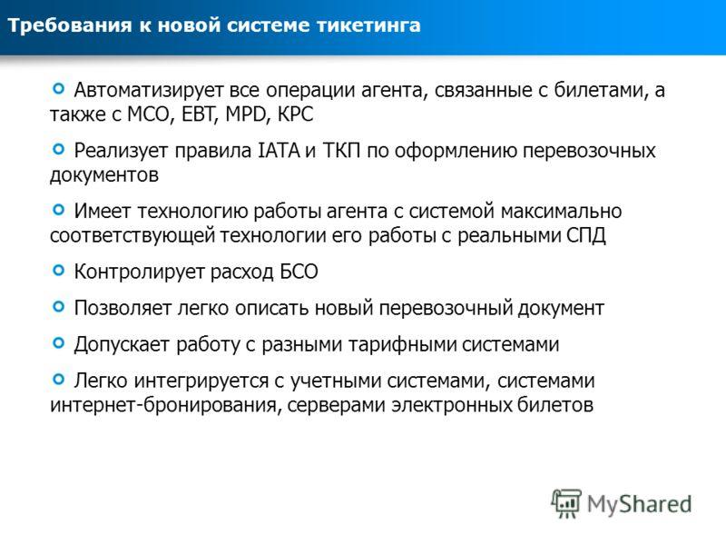 Требования к новой системе тикетинга Автоматизирует все операции агента, связанные с билетами, а также с MCO, EBT, MPD, КРС Реализует правила IATA и ТКП по оформлению перевозочных документов Имеет технологию работы агента с системой максимально соотв
