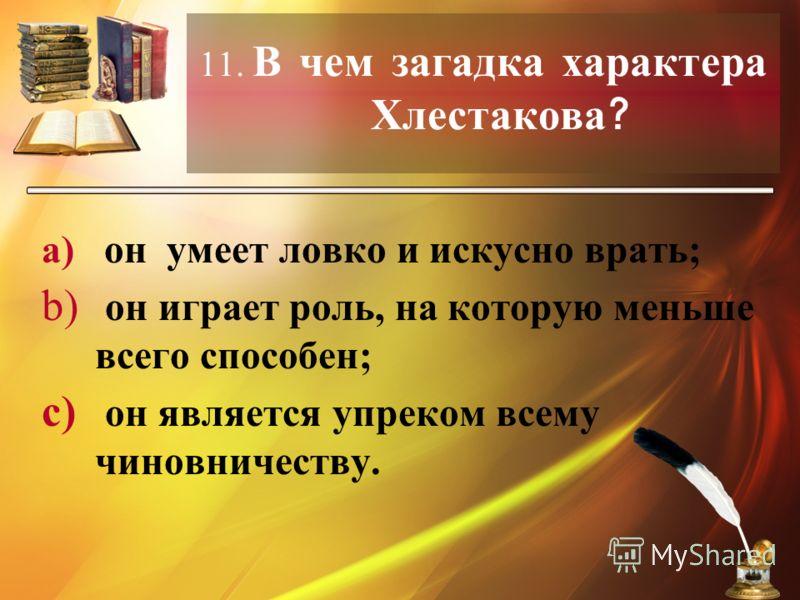 11. В чем загадка характера Хлестакова ? a) он умеет ловко и искусно врать; b) он играет роль, на которую меньше всего способен; c) он является упреком всему чиновничеству.