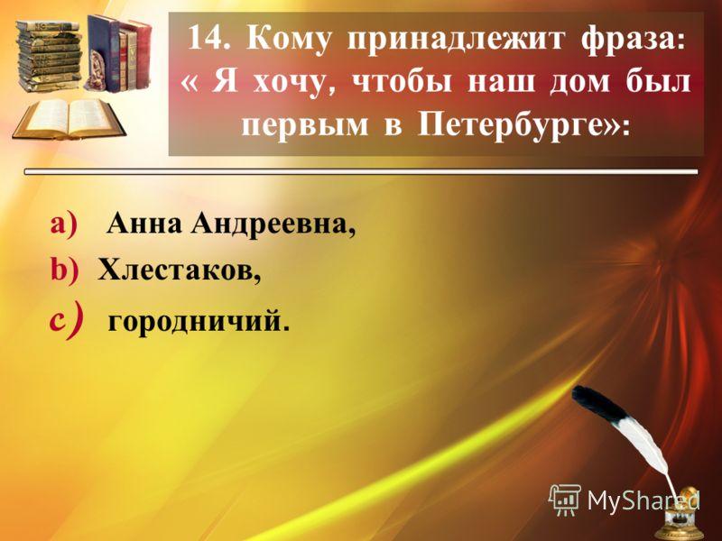 14. Кому принадлежит фраза : « Я хочу, чтобы наш дом был первым в Петербурге» : a) Анна Андреевна, b) Хлестаков, c) городничий.