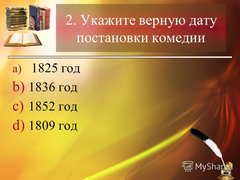 2. Укажите верную дату постановки комедии a) 1825 год b) 1836 год c) 1852 год d) 1809 год