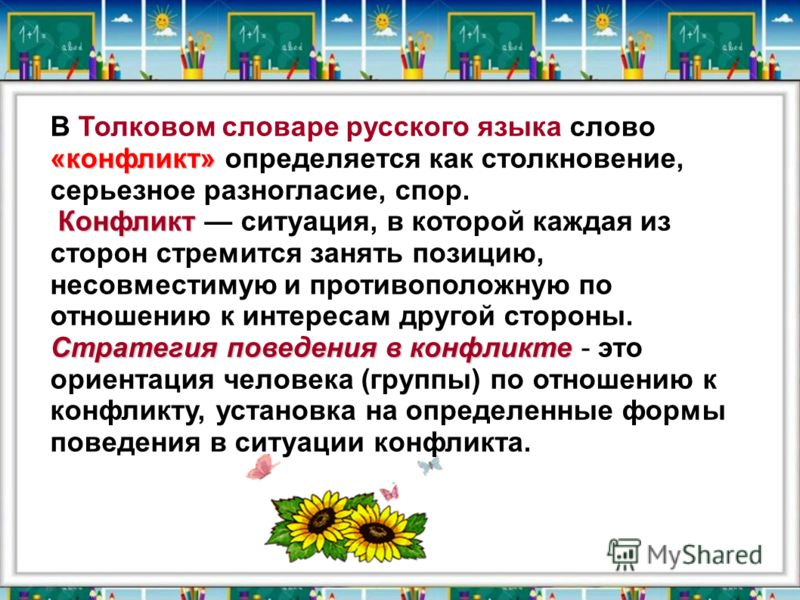 «конфликт» В Толковом словаре русского языка слово «конфликт» определяется как столкновение, серьезное разногласие, спор. Конфликт Конфликт ситуация, в которой каждая из сторон стремится занять позицию, несовместимую и противоположную по отношению к