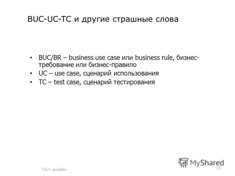 BUC-UC-TC и другие страшные слова Тест-дизайн 15 BUC/BR – business use case или business rule, бизнес- требование или бизнес-правило UC – use case, сценарий использования TC – test case, сценарий тестирования