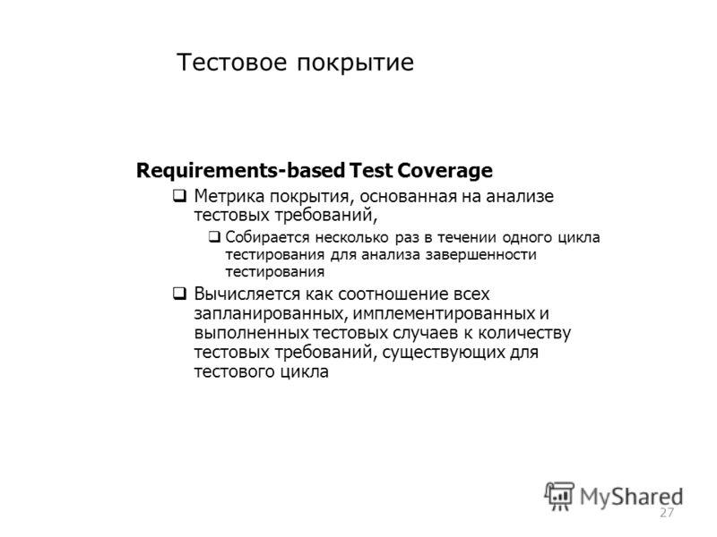 Тестовое покрытие 27 Requirements-based Test Coverage Метрика покрытия, основанная на анализе тестовых требований, Собирается несколько раз в течении одного цикла тестирования для анализа завершенности тестирования Вычисляется как соотношение всех за