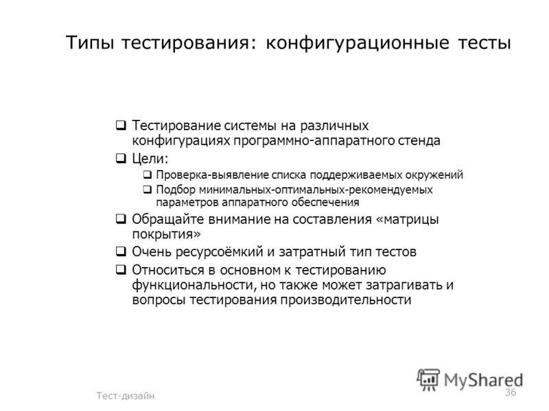 Типы тестирования: конфигурационные тесты Тест-дизайн Тестирование системы на различных конфигурациях программно-аппаратного стенда Цели: Проверка-выявление списка поддерживаемых окружений Подбор минимальных-оптимальных-рекомендуемых параметров аппар