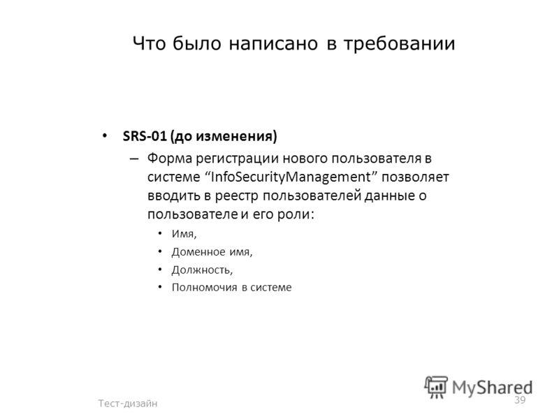 Что было написано в требовании Тест-дизайн 39 SRS-01 (до изменения) – Форма регистрации нового пользователя в системе InfoSecurityManagement позволяет вводить в реестр пользователей данные о пользователе и его роли: Имя, Доменное имя, Должность, Полн