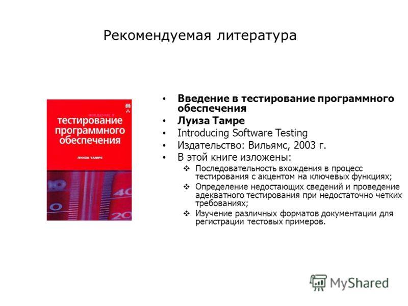 Введение в тестирование программного обеспечения Луиза Тамре Introducing Software Testing Издательство: Вильямс, 2003 г. В этой книге изложены: Последовательность вхождения в процесс тестирования с акцентом на ключевых функциях; Определение недостающ