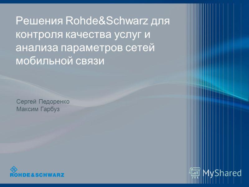 Решения Rohde&Schwarz для контроля качества услуг и анализа параметров сетей мобильной связи Сергей Педоренко Максим Гарбуз