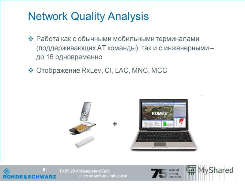 Компетентность в мире радио R&S, 25.10.07 9 Измерение QoS в сетях мобильной связи 19.05.2010 9 Network Quality Analysis Работа как с обычными мобильными терминалами (поддерживающих AT команды), так и с инженерными – до 16 одновременно Отображение RxL