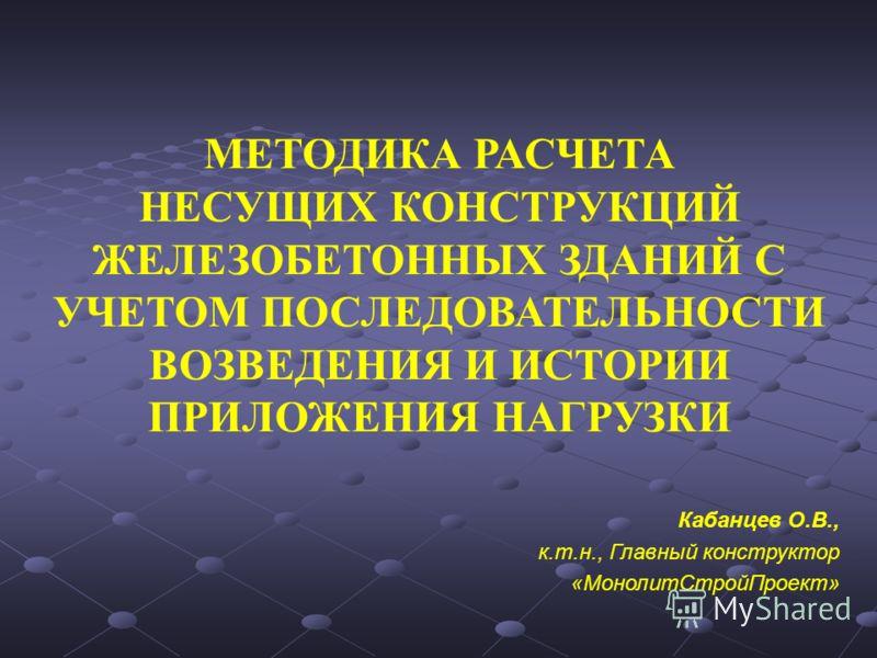 МЕТОДИКА РАСЧЕТА НЕСУЩИХ КОНСТРУКЦИЙ ЖЕЛЕЗОБЕТОННЫХ ЗДАНИЙ С УЧЕТОМ ПОСЛЕДОВАТЕЛЬНОСТИ ВОЗВЕДЕНИЯ И ИСТОРИИ ПРИЛОЖЕНИЯ НАГРУЗКИ Кабанцев О.В., к.т.н., Главный конструктор «МонолитСтройПроект»