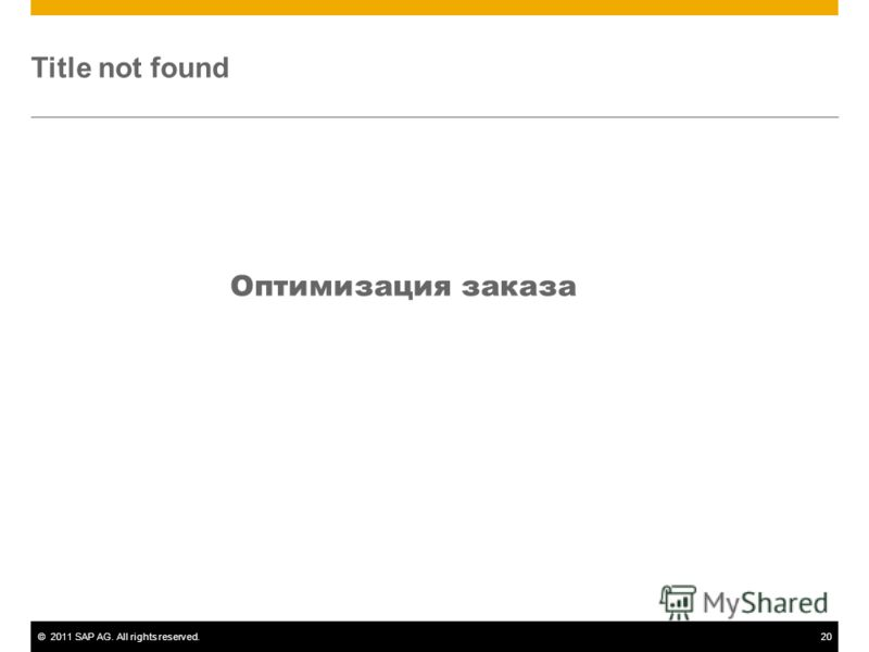 ©2011 SAP AG. All rights reserved.20 Title not found Оптимизация заказа