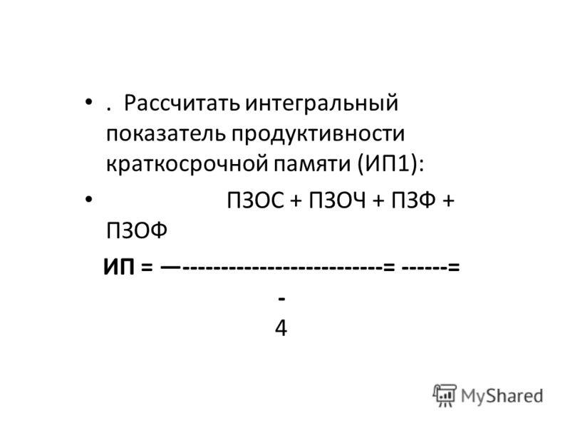 . Рассчитать интегральный показатель продуктивности краткосрочной памяти (ИП1): ПЗОС + ПЗОЧ + ПЗФ + ПЗОФ ИП = --------------------------= ------= - 4