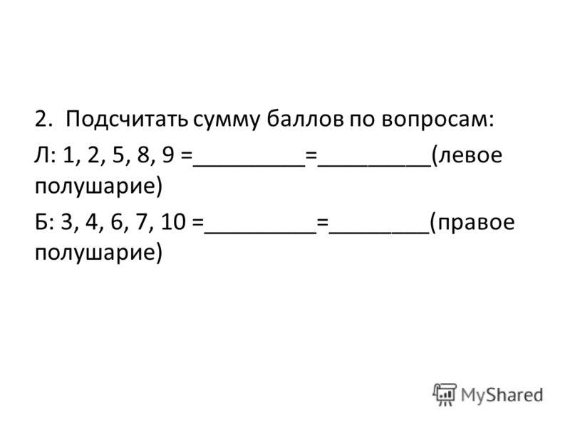 2. Подсчитать сумму баллов по вопросам: Л: 1, 2, 5, 8, 9 =_________=_________(левое полушарие) Б: 3, 4, 6, 7, 10 =_________=________(правое полушарие)