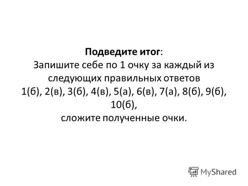 Подведите итог: Запишите себе по 1 очку за каждый из следующих правильных ответов 1(б), 2(в), 3(б), 4(в), 5(а), 6(в), 7(а), 8(б), 9(б), 10(б), сложите полученные очки.