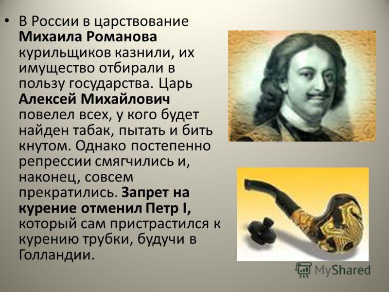В России в царствование Михаила Романова курильщиков казнили, их имущество отбирали в пользу государства. Царь Алексей Михайлович повелел всех, у кого будет найден табак, пытать и бить кнутом. Однако постепенно репрессии смягчились и, наконец, совсем