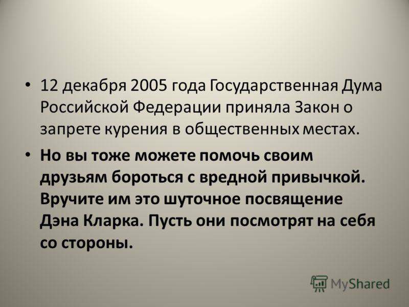 12 декабря 2005 года Государственная Дума Российской Федерации приняла Закон о запрете курения в общественных местах. Но вы тоже можете помочь своим друзьям бороться с вредной привычкой. Вручите им это шуточное посвящение Дэна Кларка. Пусть они посмо